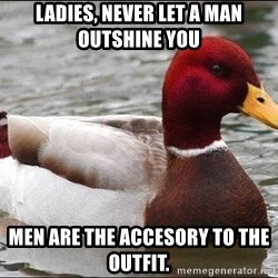 Malicious advice mallard - Ladies, never let a man outshine you Men are the accesory to the outfit.