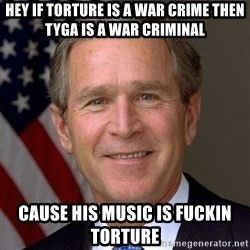 George Bush - hey if torture is a war crime then tyga is a war criminal  cause his music is fuckin torture