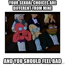 Your X is bad and You should feel bad - your sexual choices are different from mine and you should feel bad