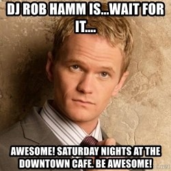 BARNEYxSTINSON - Dj Rob Hamm is...wait for it.... Awesome! Saturday nights at the downtown cafe. Be awesome!