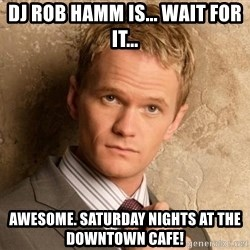 BARNEYxSTINSON - Dj Rob Hamm is... Wait for it... Awesome. Saturday nights at the downtown cafe!
