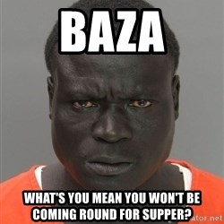 Misunderstood Prison Inmate - Baza What's you mean you won't be coming round for supper?