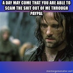 but it is not this day - a day may come that you are able to scam the shit out of me through paypal