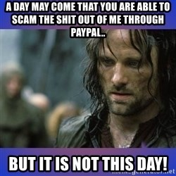 but it is not this day - a day may come that you are able to scam the shit out of me through paypal.. but it is not this day!