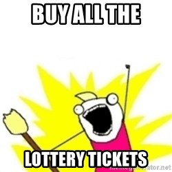 x all the y - Buy all the Lottery tickets