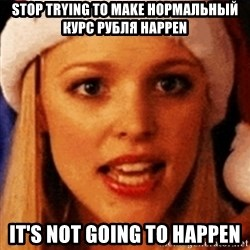 trying to make fetch happen  - stop trying to make нормальный курс рубля happen it's not going to happen