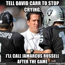 Knapped  - Tell David Carr to stop crying.  I'll call JaMarcus Russell after the game