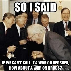 laughing reagan  - So I said If we can't call it a war on negroes, how about a war on drugs?