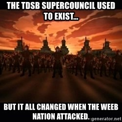 until the fire nation attacked. - the TDSB supercouncil used to exist... But it all changed when the weeb nation attacked.