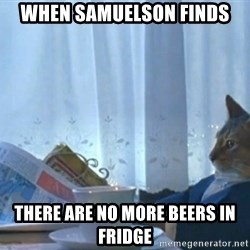 Sophisticated Cat - WHEN SAMUELSON FINDS THERE ARE NO MORE BEERS IN FRIDGE