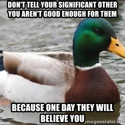 Actual Advice Mallard 1 - Don't tell your significant other you aren't good enough for them Because one day they will believe you