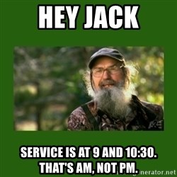 Si Robertson - Hey Jack Service is at 9 and 10:30. That's AM, not PM.