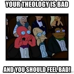 Your X is bad and You should feel bad - Your theology is bad and you should feel bad!