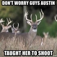 Deer Hunting Season - Don't worry guys austin  Taught her to shoot