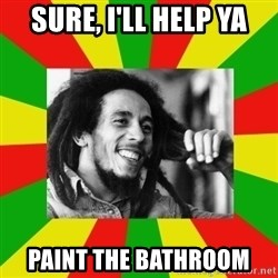 Bob Marley Meme - sure, I'll help ya paint the bathroom