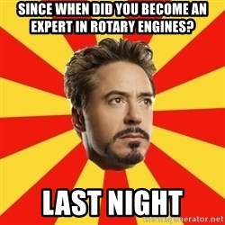 Leave it to Iron Man - Since when did you become an expert in rotary engines? Last night