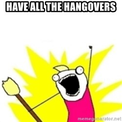 x all the y - have all the hangovers