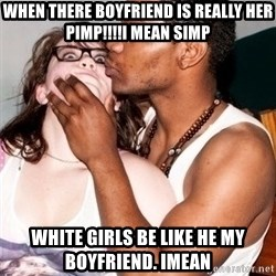 Scared White Girl - when there boyfriend is really her pimp!!!!i mean simp white girls be like he my boyfriend. imean