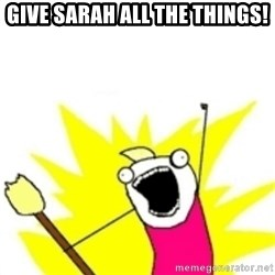 x all the y - Give Sarah ALL the things!