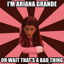 Ariana Grande - I'm Ariana Grande Oh wait that's a bad thing