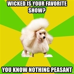 Pretentious Theatre Kid Poodle - Wicked is your favorite show? you know nothing peasant