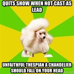 Pretentious Theatre Kid Poodle - quits show when not cast as lead unfaithful thespian a chandelier should fall on your head