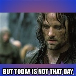 but it is not this day -  But Today Is Not That Day
