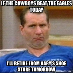 Al Bundy - If the Cowboys beat the Eagles today  I'll retire from Gary's Shoe store tomorrow