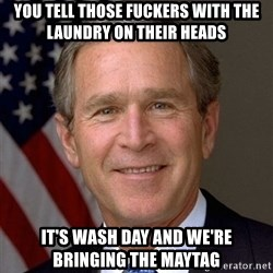 George Bush - You tell those fuckers with the laundry on their heads It's wash day and we're bringing the maytag
