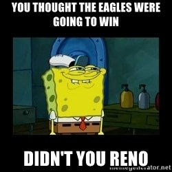 didnt you squidward - You thought the Eagles were going to win didn't you reno