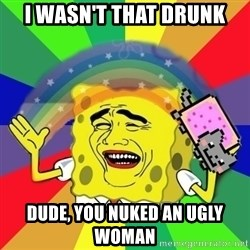 Putencio - I wasn't that drunk dude, you nuked an ugly woman