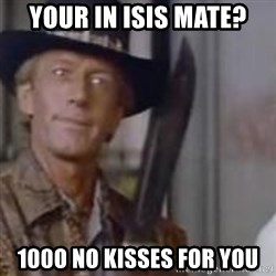 Crocodile Dundee - your in isis mate? 100o no kisses for you