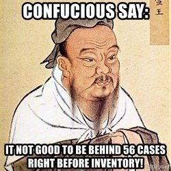 Confucious - Confucious Say: It not good to be behind 56 cases right before inventory!