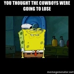 didnt you squidward - You thought the Cowboys were going to lose