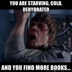 Luke skywalker nooooooo - You are Starving, Cold, Dehydrated and you find more books...