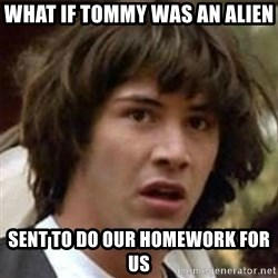 what if meme - what if Tommy was an alien sent to do our homework for us