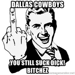 Lol Fuck You - Dallas Cowboys you still suck dick! Bitchez