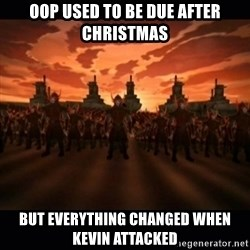 until the fire nation attacked. - OOP used to be due after christmas But everything changed when Kevin attacked