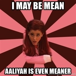 Ariana Grande - I may be mean  Aaliyah is even meaner