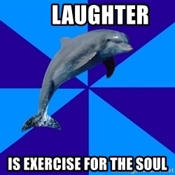 Drama Dolphin -       Laughter is exercise for the soul