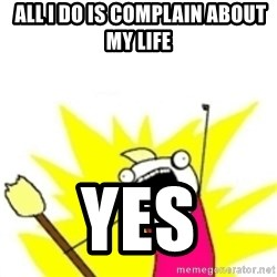 x all the y -  all i do is complain about my life yes