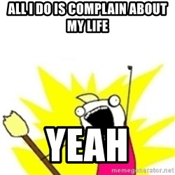x all the y - all i do is complain about my life YEAH