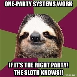 Just-Lazy-Sloth - One-party systems work if it's the right party!                The SLOTH KNOWS!!