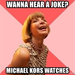 Amused Anna Wintour - Wanna hear a joke?  Michael Kors watches