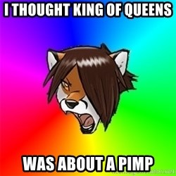 Advice Furry - I thought king of queens  Was about a pimp
