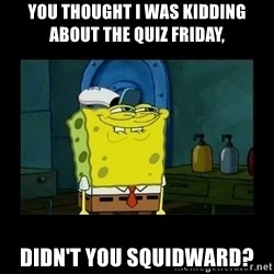 didnt you squidward - you thought i was kidding about the quiz friday, didn't you squidward?