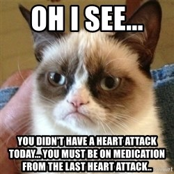 not funny cat - Oh I see...  You didn't have a heart attack today... You must be on medication from the last heart attack..