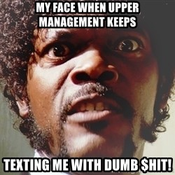 Mad Samuel L Jackson - My face when upper management keeps Texting me with dumb $hit!