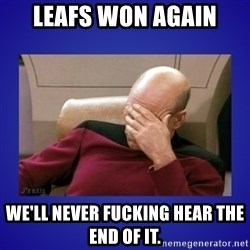 Picard facepalm  - Leafs won again We'll never fucking hear the end of it.