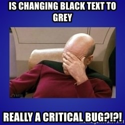 Picard facepalm  - Is changing black text to grey REALLY a critical bug?!?!